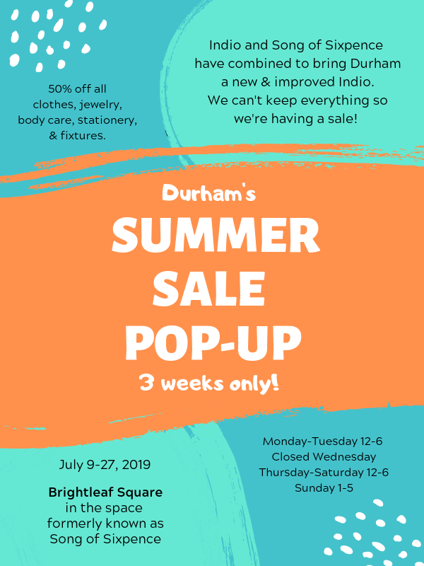 COME BY Brightleaf Square,THE SPACE FORMERLYSONG OF SIXPENCe FORDURHAM'S BEST SUMMERSALE POP-UP50% OFFJEWELRY, CLOTHESAPOTHECARY GOODIES,STATIONERY & LOTS OF FURNITURE/FIXTURES.DON'T MISS OUT, 3 WEEKS ONLY! -