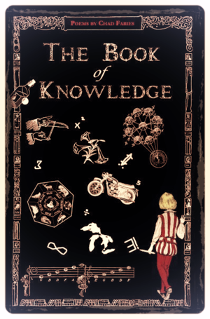 The Book of Knowledge , by Chad Faries Currently Unavailable.   Read sample     here   .   DESCRIPTION: A marvelous gallimaufry of coming-of-age poetry that takes its title(s)...and questions...from the seminal 1912 children's encyclopedia  The Book of Knowledge , and answers them with its own verse. Alive with birds, bees, bikers, lovely neglected things, fishnets, strawberry Mickey Mouse cakes, and the ambiguity of red vaginal lights atop forested hills, this collection is a trip through Disney through the eyes of Woody Guthrie through the eyes of Ezra Pound, like an ever-overlapping pair of bifocals. And then some.