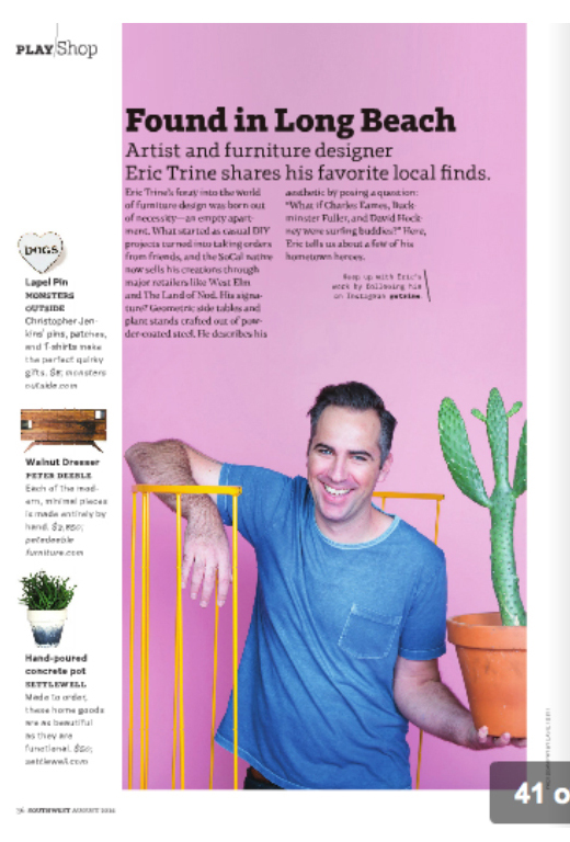 """Southwest Magazine  Shop Local   August 2016   """"Found in Long Beach:Artist and furniture designer Eric Trine shares his favorite local finds."""""""
