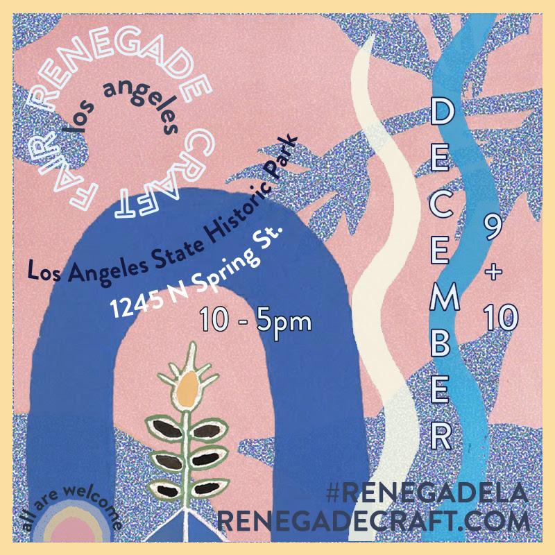 R   enegade Craft Fair  Winter Show  1245 N. Spring St. Los Angeles, CA  December 9-10 2017