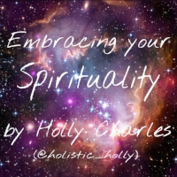 Embracing your Spirituality by Holly Charles ~ Web: www.hollysholistichealing.co.uk FB: Holly's Holistic Healing Twitter / IG: @holistic_holly Etsy: HolisticMysticHolly