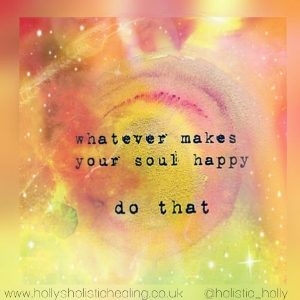 Whatever makes your soul happy, do that ~ Holly's Holistic Healing ~ www.hollysholistichealing.co.uk