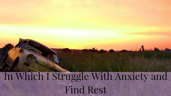 In Which I Struggle With Anxiety and Find Rest.jpg