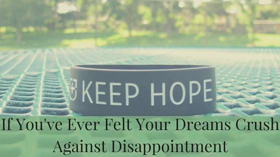 If You've Ever Felt Your Dreams Crush Against Disappointment.jpg