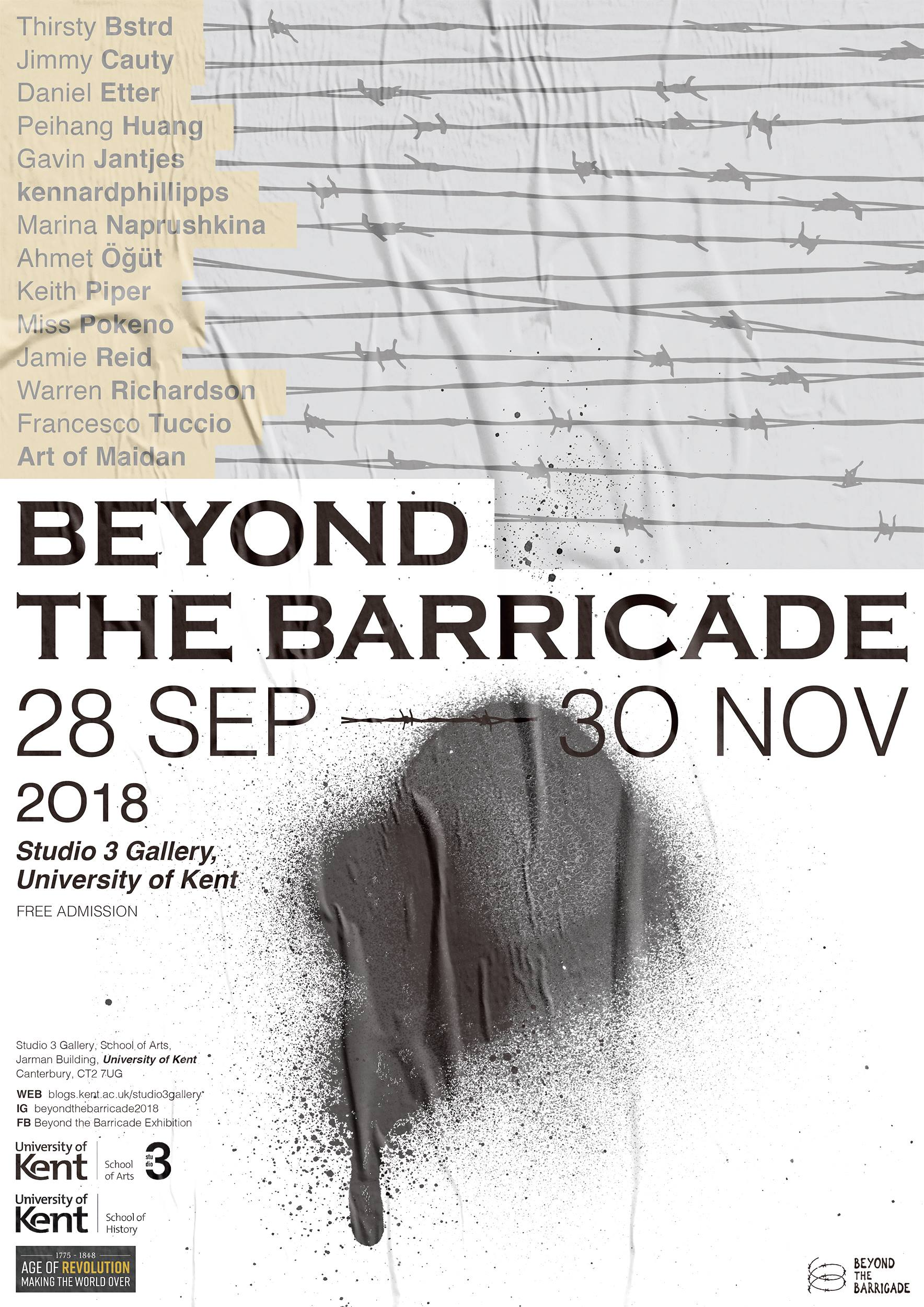 "27 Sep - 30 Nov 2018 Private view | 27 Sep Studio 3 gallery, School of Arts, Jarman building, University of Kent, UK Canterbury, CT2 7UG   ""Beyond the Barricade"" exhibition will be hosted by Studio 3 Gallery (University of Kent, Canterbury) between 28 September – December 2018.  By documenting past upheavals and recent events, the exhibition aims to present artistic creation as a form of social and political action. 'Barricade' originates from the French 'barrique' (barrel) and denotes a physical barrier designed to resist, obstruct or protect. The first barricade as an expression of socio-political turmoil is usually traced back to 16th century France and was largely employed during the 19th century revolutionary events. Nowadays barricades take many forms and shapes but remain essential elements of protests and revolutions.  *The Waterloo 200 Project. ▪️The exhibition, Beyond the Barricade is as part of the nationally funded Waterloo 200 project which looks at the Age of Revolutions.Waterloo 200 is your guide to the Waterloo Bicentenary in 2015 and the period of revolution in Europe between the French revolution in 1789 and the European revolutions of 1848 that spread across France, Germany, Italy and the Austrian Empire."