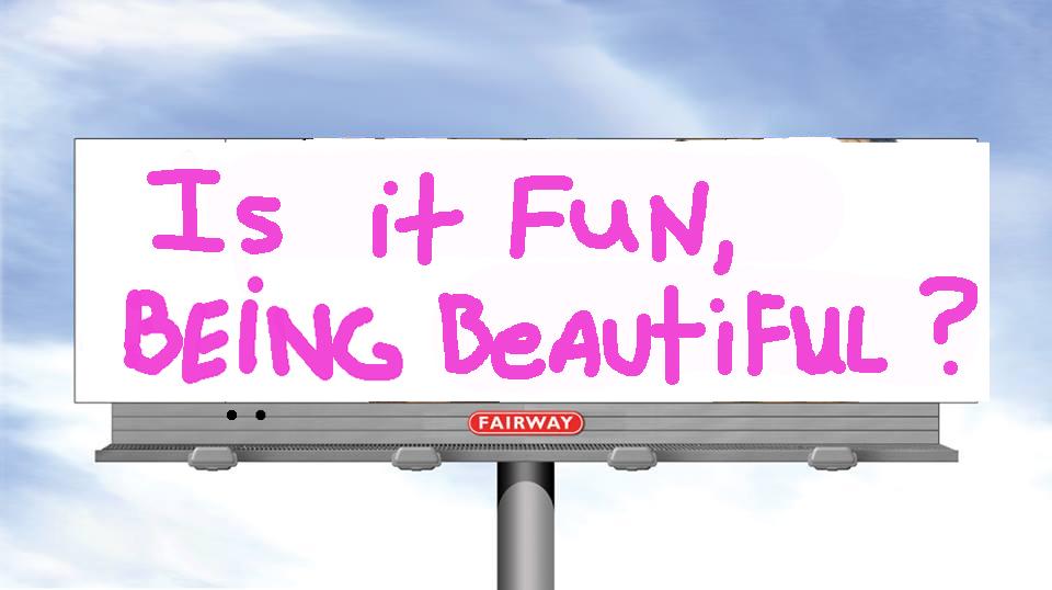 """""""Is it Fun, Being Beautiful?"""""""
