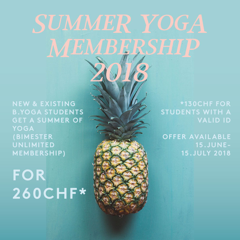"Dear B.Yogi,  We know you are busy in the summer but we hope that one of your commitments is to your Yoga practice... that is why we are offering you (existing or new members) a special ""SUMMER YOGA MEMBERSHIP""!  Get 2-MONTHS OF UNLIMITED YOGA CLASSES FOR 260CHF (or 130CHF for Students with an ID). This offer is available for purchase at B.Yoga or online from 15.JUNE - 15.JULY 2018.  Don't miss out. We hope to see you a lot this summer!  PS: Our Special Summer programme with extra offerings will be posted soon!"