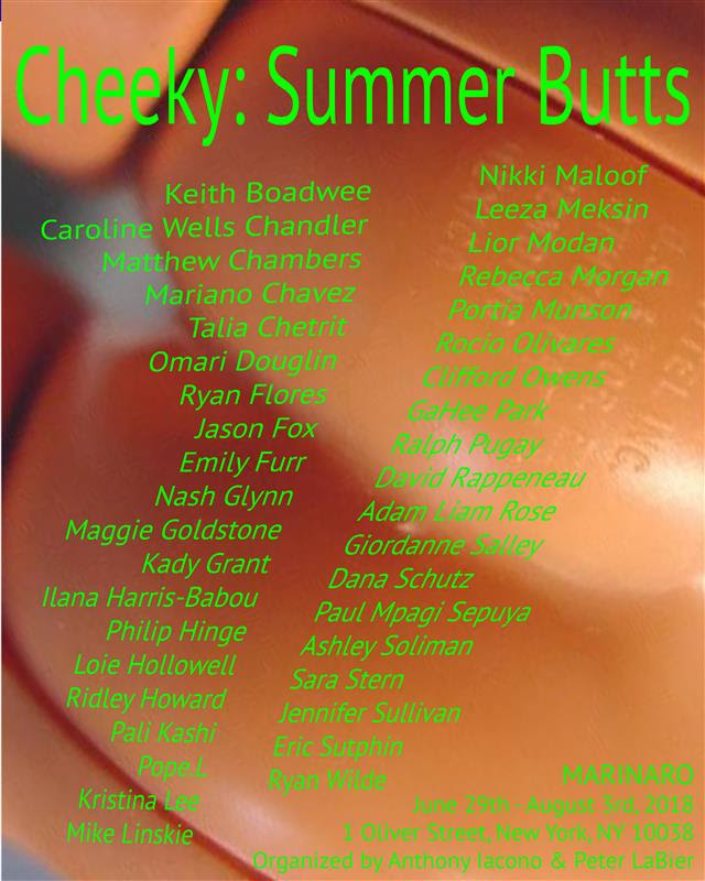 Cheeky: Summer Butts - ORGANIZED BYANTHONY IACONO AND PETER LABIEREXHIBITION DATES: JUNE 29-AUGUST 3, 2018RECEPTION FOR THE ARTISTS: 6-8 PM FRIDAY, JUNE 29, 2018