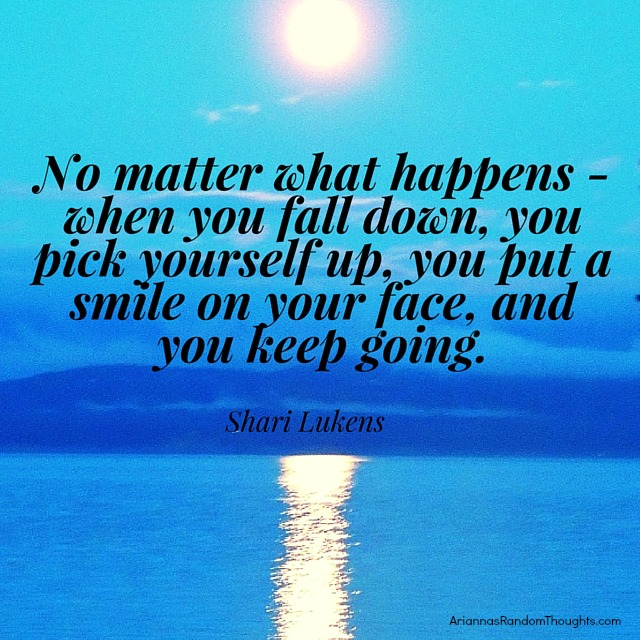No matter what happens - when you fall down, you pick yourself up, you put a smile on your face, and you keep going.