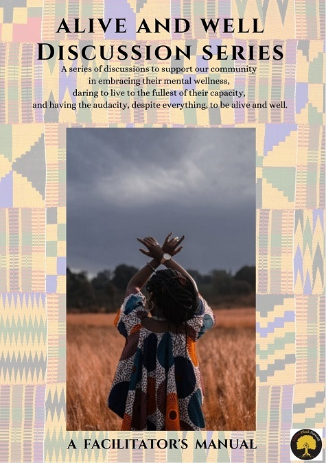 """Pictured above is the front cover of the Alive and Well Discussion Series curriculum. With a backdrop of kente pattern sits an image of a dark brown skinned person in a printed shirt and long dark brown locs holding their crossed arms above their head in a field. The cover states, across the top, """"ALIVE AND WELL DISCUSSION SERIES: A series of discussions to support our community in embracing their mental wellness, daring to live to the fullest of their capacity, and having the audacity, despite everything, to be alive and well."""" Across the bottom, it states """"A FACILITATOR'S MANUAL."""""""