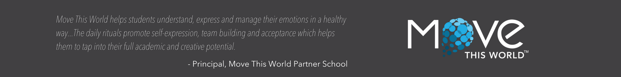 Move This World helps students understand, express and manage their emotions in a healthy way...The daily rituals promote self-expression, team building and acceptance which helps them to tap into their full academic (1).png