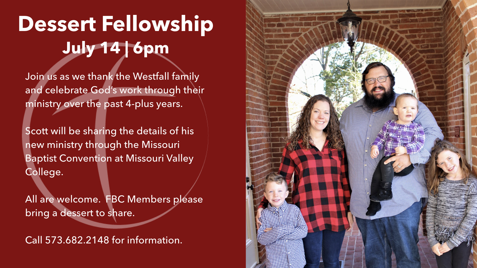 Join us as we thank the Westfall family and celebrate God's work through their ministry over the past 4-plus years.  Scott will be sharing the details of his new ministry through the Missouri Baptist Convention at Missouri Valley College.  All are welcome. FBC Members please bring a dessert to share.  Call 573.682.2148 for information.