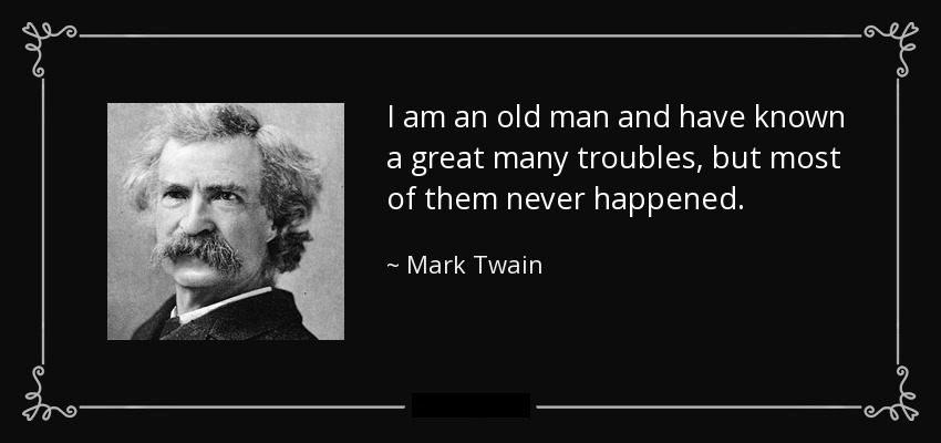 adrien-harrison-echo-studio-mark-twain-quote-i-am-an-old-man-and-have-known-a-great-many-troubles-but-most-of-them-never-happened.jpg
