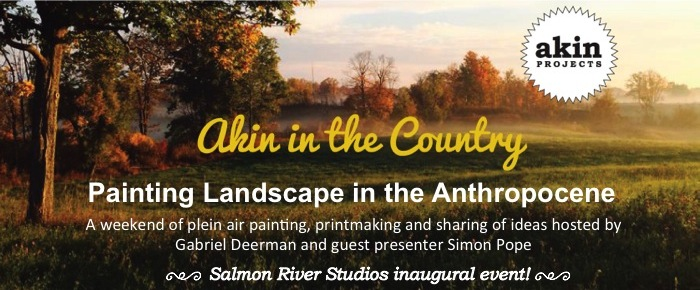 Akin in the Country: Painting Landscape in the Anthropocene      Akin Projects  is thrilled to announce our new partnership with  Salmon River Studios.  Join us for our first collaborative event! Details below.  Click here to buy your ticket now.    Plein Air Painting & Printmaking Weekend Workshop at Salmon River Studios in Tamworth, Ontario   October 1 - 2, 2016 / $50 per person - some materials and meals provided / Participation is limited. To reserve your spot, please purchase a ticket here:  www.universe.com/akininthecountry   Plein air landscape painting is an enjoyable, relaxing and increasingly important way to create artworks in this time of widespread disconnect from the natural environment and climate change increasingly referred to as the Anthropocene. During this two day workshop you are invited to immerse yourself in the great outdoors and use your senses to become more attuned to and visually interpret the complex, interconnected and beautiful ecosystem of the Salmon River Watershed. Participants will be introduced to some basic painting as well as monotype printmaking techniques and then will explore the 52 acres of rolling hills, forest, 100 year old timber barn and river banks while creating studies from direct observation. In the evening we will share a meal and take time to discuss our works, experiences and how/why landscape painting is re-emerging as a critical methodology in contemporary practices. Participants are invited to camp out on the Salmon River Studios acreage for the night.  The workshop will be hosted by  Gabriel Deerman  - a painter, printmaker, art educator and co-owner operator of Salmon River Studios and feature an introduction to the term Anthropocene by special guest Simon Pope.  Printing plates and paper will be provided for printmaking. Participants are encouraged to bring water colour paints, paper, canvas, brushes, travel easel or drawing board or any other drawing and painting supplies they wish to use.  This workshop is suitable for all skill levels.  Salmon River Studios is located a few minutes walk from the town of Tamworth where an ATM, LCBO, grocery store and restaurants are located. For those not wishing to camp, there is a hotel and airbnb options a short distance from the farm. Participants will have access to the barn which has electricity and lighting as well as an outhouse. While dinner is provided (vegetarian friendly/ pls inform us of any food allergies) plan on supplying your own lunches and snacks (no fridge or kitchen access) or walk to Tamworth  http://tamworth.ca/  for local culinary delights! And don't miss the amazing Tamworth Book Shop- full of excellent finds!   About Gabriel Deerman:   Gabriel Deerman is a visual artist and Ontario College of Teachers and International Baccalaureate certified educator with expertise in media including painting, printmaking, drawing, sculpture and mixed media. Gabriel holds a Bachelor of Visual Arts from Emily Carr University of Art and Design (Vancouver), a Masters of Fine Art from Transart Institute (Berlin/New York) and a Bachelors of Education from Queen's University in Kingston, Ontario. Gabriel has exhibited in Canada and internationally- have a look at his art work at  www.gabrieldeerman.com    About Simon Pope:  Artist Simon Pope (b. 1966, England) is preoccupied with the social dimension of human relationships – to nature, technology, and to each other. Spanning some twenty-five years, this work has taken the form of software, walking, conversation and writing, and often involves participants from other disciplines and cultures. His latest projects grapple with how participatory art can engage with new materialist philosophy, and the concept of the 'more-than-human'. – themes which inform his current solo-exhibition at Danielle Arnaud in London, England (Sept 16-Oct 23 2016).  Formerly a member of the net.art group I/O/D, he represented Wales at their first exhibition at the Venice Biennale in 2003. Pope was a NESTA Fellowship awardee (2002-05), a Reader (Professor) in Fine Art (2005-10) and is currently an Artist Fellow at Queen Mary, University of London (2014-). He was awarded a doctorate in Fine Art from the Ruskin School of Art at the University of Oxford (2012-15) and supervises MFA and PhD students for Transart Institute in Berlin and New York. He currently lives in Toronto where he convenes a course on posthumanism and the arts for OCADU. More information at:  www.tinyurl.com/simonpope    Click here to read more about the Anthropocene