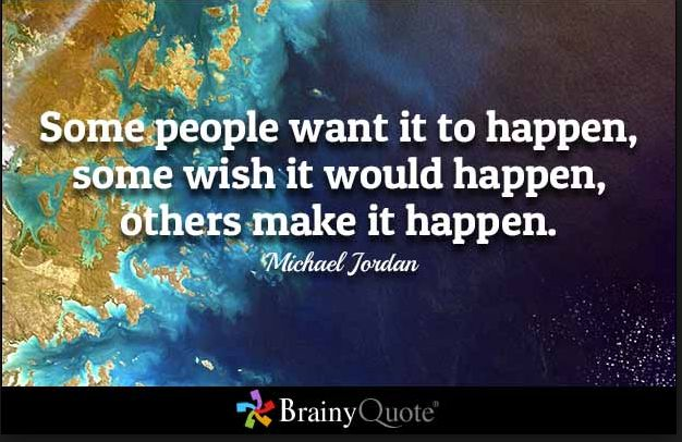 BE ONE OF THOSE PEOPLE WHO MAKE IT HAPPEN!!!   From  BrainyQuote