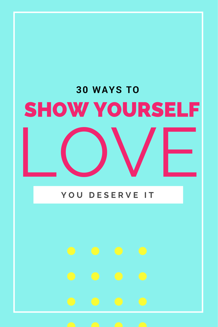 30 Ways to show yourself love! (You deserve it.)