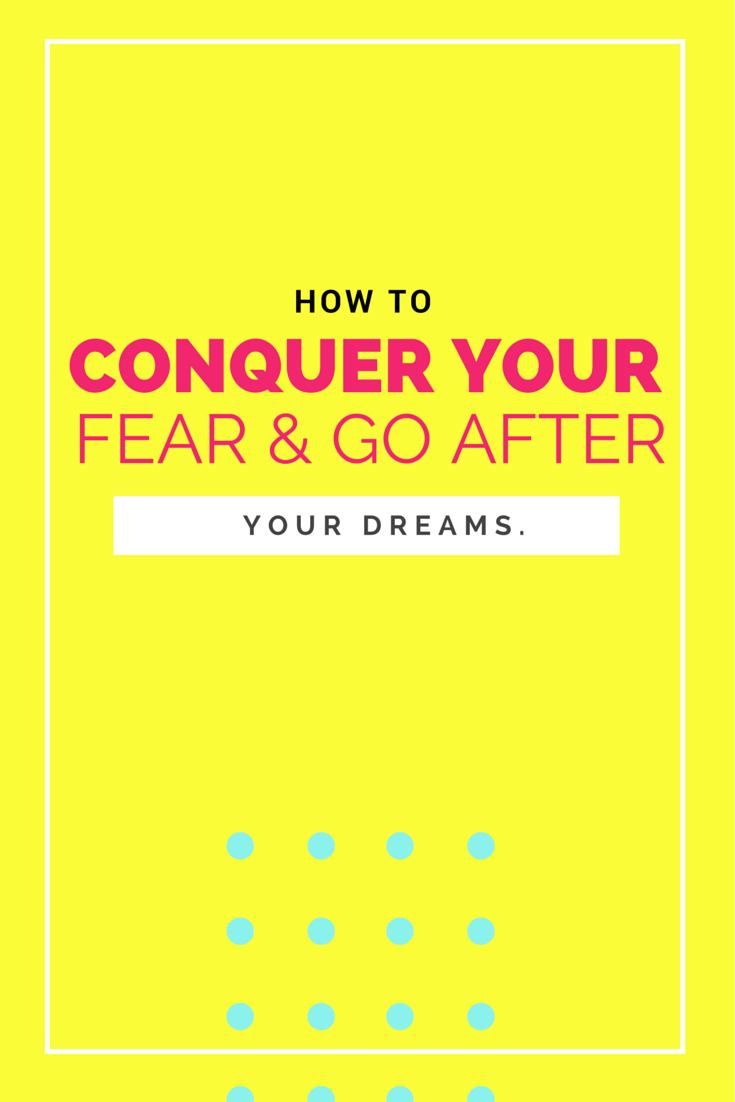 How to conquer fear and GO AFTER YOUR DREAM!