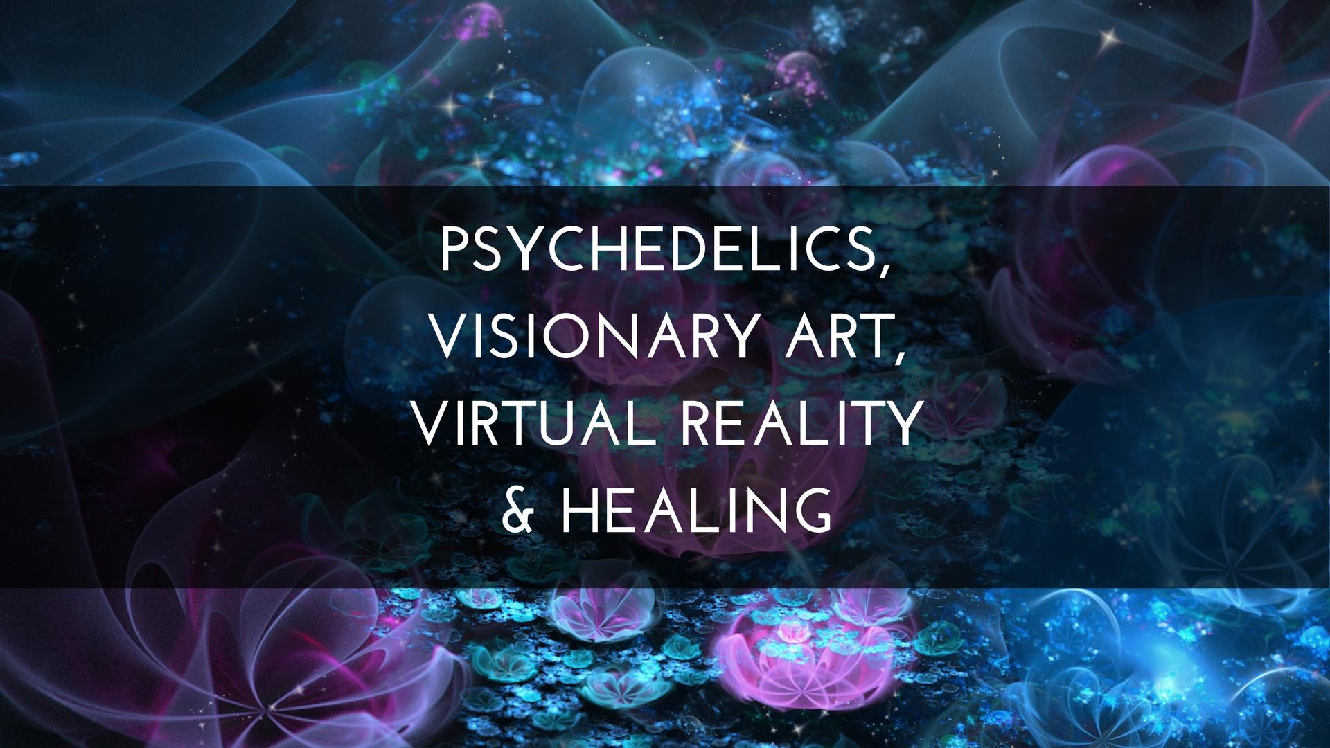 Psychedelics, Visionary Art, Virtual Reality & Healing.