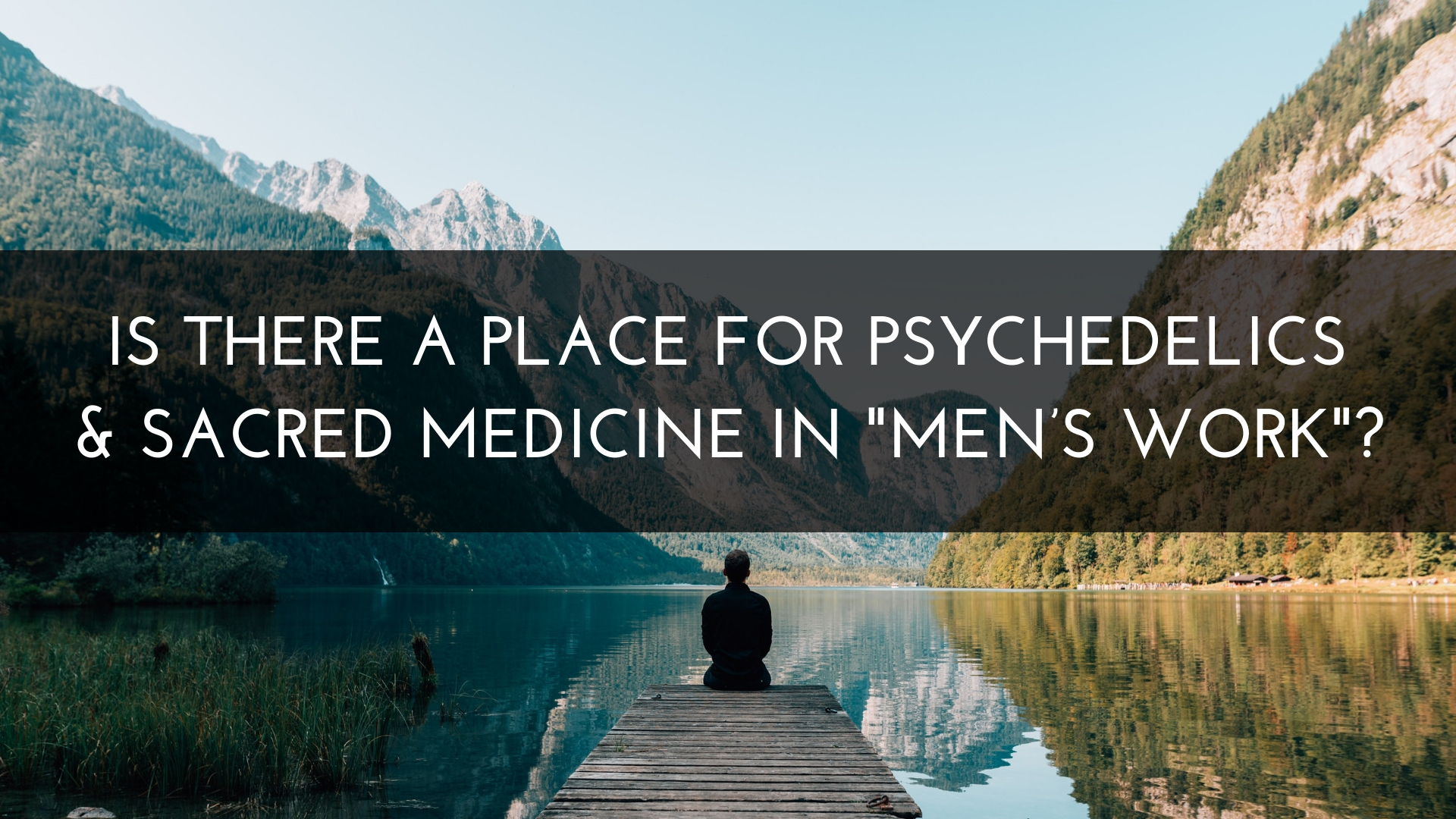 Is there a place for psychedelics and sacred medicine in mens work