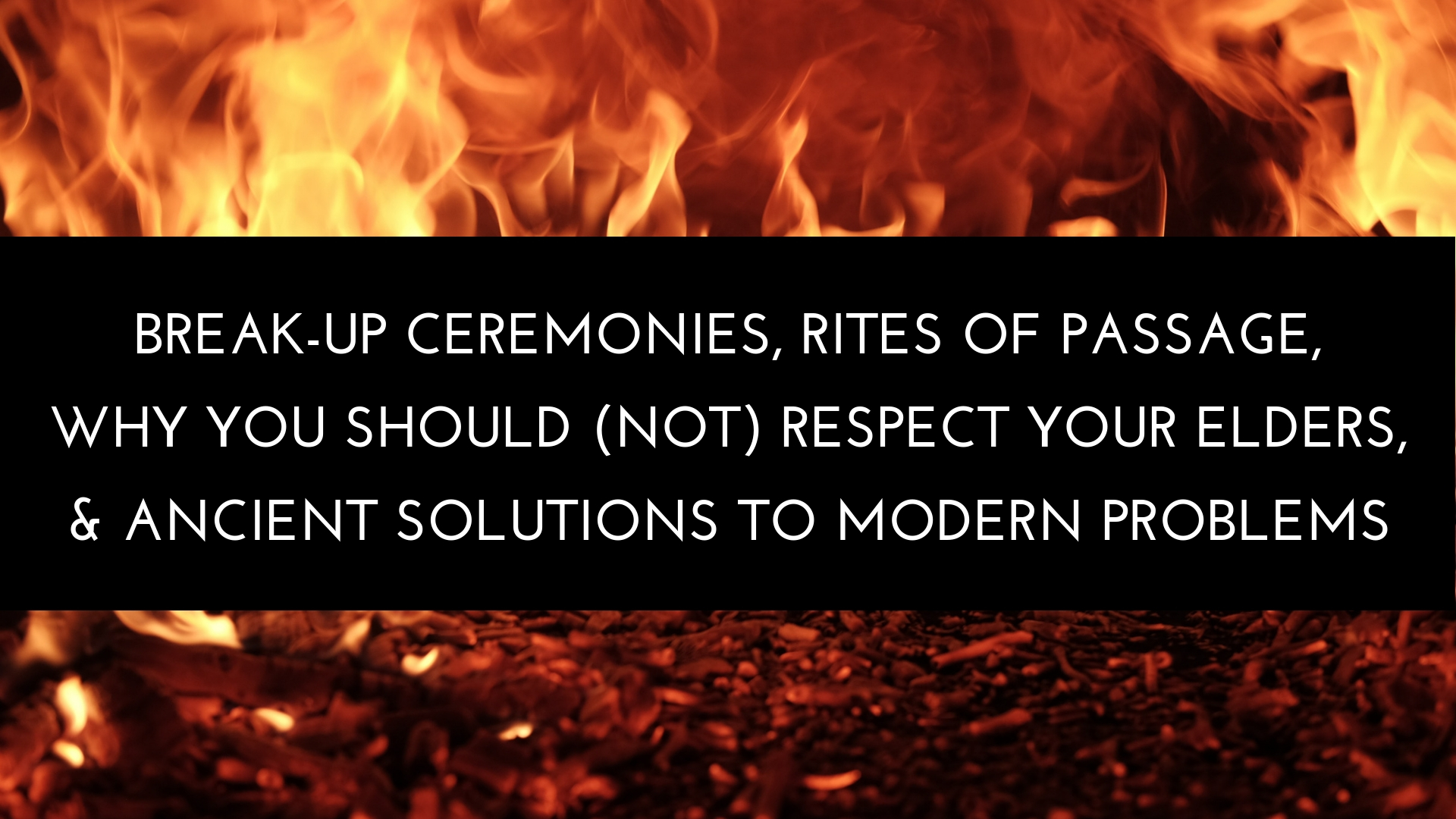 BREAK-UP CEREMONIES, RITES OF PASSAGE,  WHY YOU SHOULD (NOT) RESPECT YOUR ELDERS,  & ANCIENT SOLUTIONS TO MODERN PROBLEMS