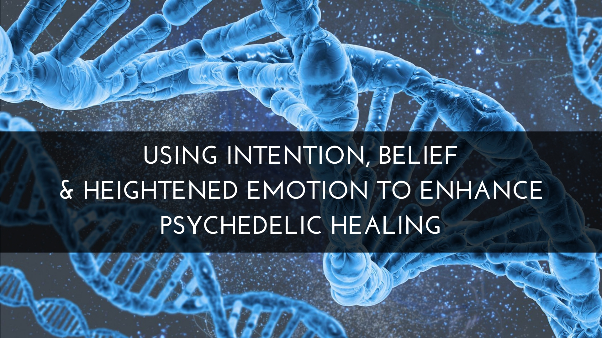 Using Intention, Belief and Heightened Emotion To Enhance Psychedelic Healing