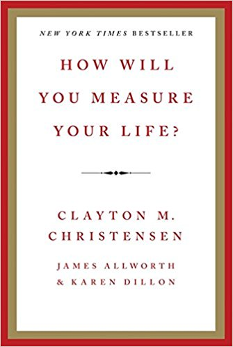 How Will You Measure Your Life?    by Clayton Christensen, James Allworth, Karen Dillon