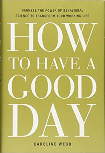 How to Have a Good Day: Harness the Power of Behavioral Science to Transform Your Working Life    by Caroline Webb
