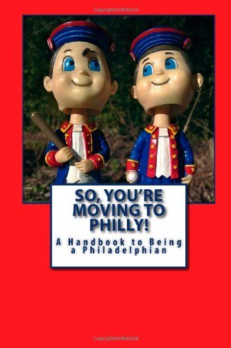 Excerpts  from So, You're Moving to Philly - A Handbook to Being a Philadlephian