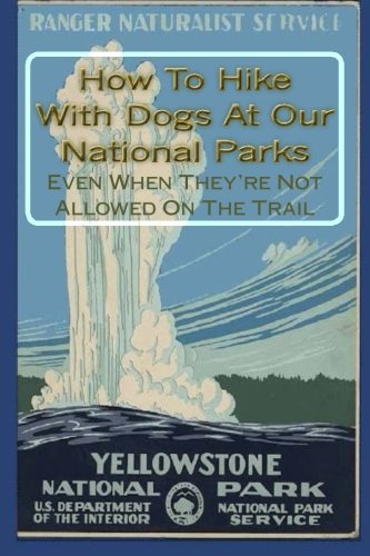Excerpts  from HOWTO HIKE WITH DOGS AT OUR NATIONAL PARKS - EVEN THEY'RE NOT ALLOWED ON THE TRAIL