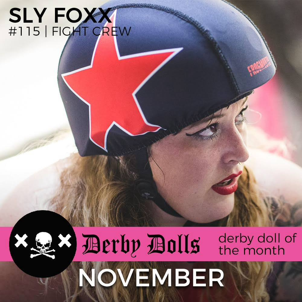 Sly Foxx has soared her way to the top spot as our November Derby Doll of the Month!  All this month we are honoring our dearest skater, Sly Foxx! Sly has continually gone above and beyond for the league from organizing fundraisers to scheduling practices. Her work for the Derby Dolls has created an arena of camaraderie and peace as we transition as a league, and we adore her immensely for it.   Our November Derby Doll first started her life on roller skates, years before joining LADD. With a skater mother encouraging her along the way, she roller figure skated from 1991 to 2010. Sly traveled the world on her quads and took part in skate competitions with her precision team. This awesome doll has been killing it on 8 wheels for over 25 years supplying her with both a formal and aggressive skill set that has proven to everyone what a badass she is on skates.  Her rich skating skills are complemented greatly with her generous heart. As we go through our transition, Sly has been a strong helping hand to not just skaters but the league as a whole. She has helped coordinate tryouts and practices for all and has been a great source of information and guidance for LADD members. Sly keeps an open dialogue with the EC and the BOD that has created a peaceful connection for our leaders here at LA Derby Dolls.   Sly's contributions to the league don't stop there. Last month, she single handedly planned and directed our sold out Halloween bout at Moonlight Rollerway. This event created a platform for the public to see us again and was a great kickoff for friends and family into the Halloween season. This event helped raise some well needed money for our league and showed everybody that the Derby Dolls are still around and strong.   Sly's years at LADD have been filled with the loving camaraderie of her fellow rough and tough, Fight Crew ladies. Her team loves her for her fire and her stone cold blocking. She fights hard beside her teammates and it all payed off last year when they won it all and took home Champs. Sly gives her all to her crew and her team values all that is Sly Foxx.   Sly has given the league her heart as well as her hard work and dedication. She openly shares her LADD pride with anybody and everybody, while working hard to better herself as a skater and a teammate. Sly is a loving skater that deserves all the love back. Thank you for everything you do, Sly Foxx.