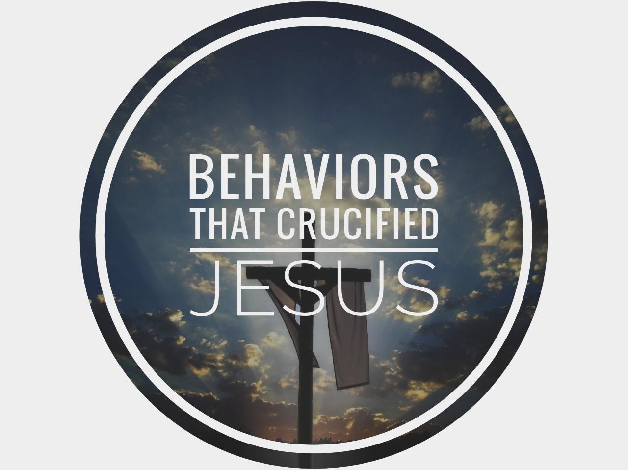 behavior that crucified Jesus 4.15.19.jpeg