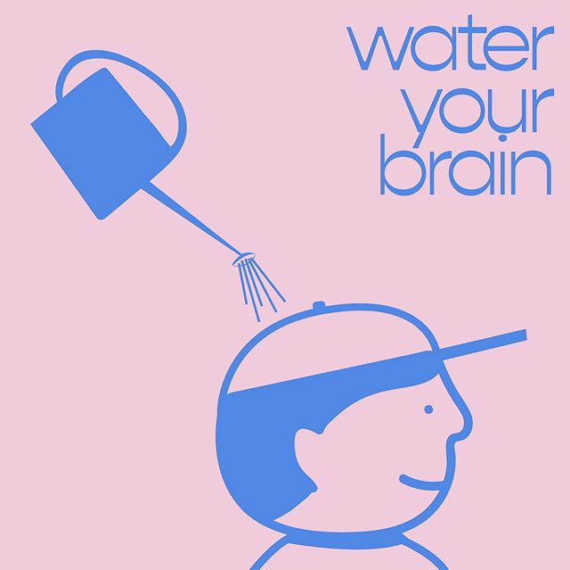 Don't forget to water your brain every once in a while : )