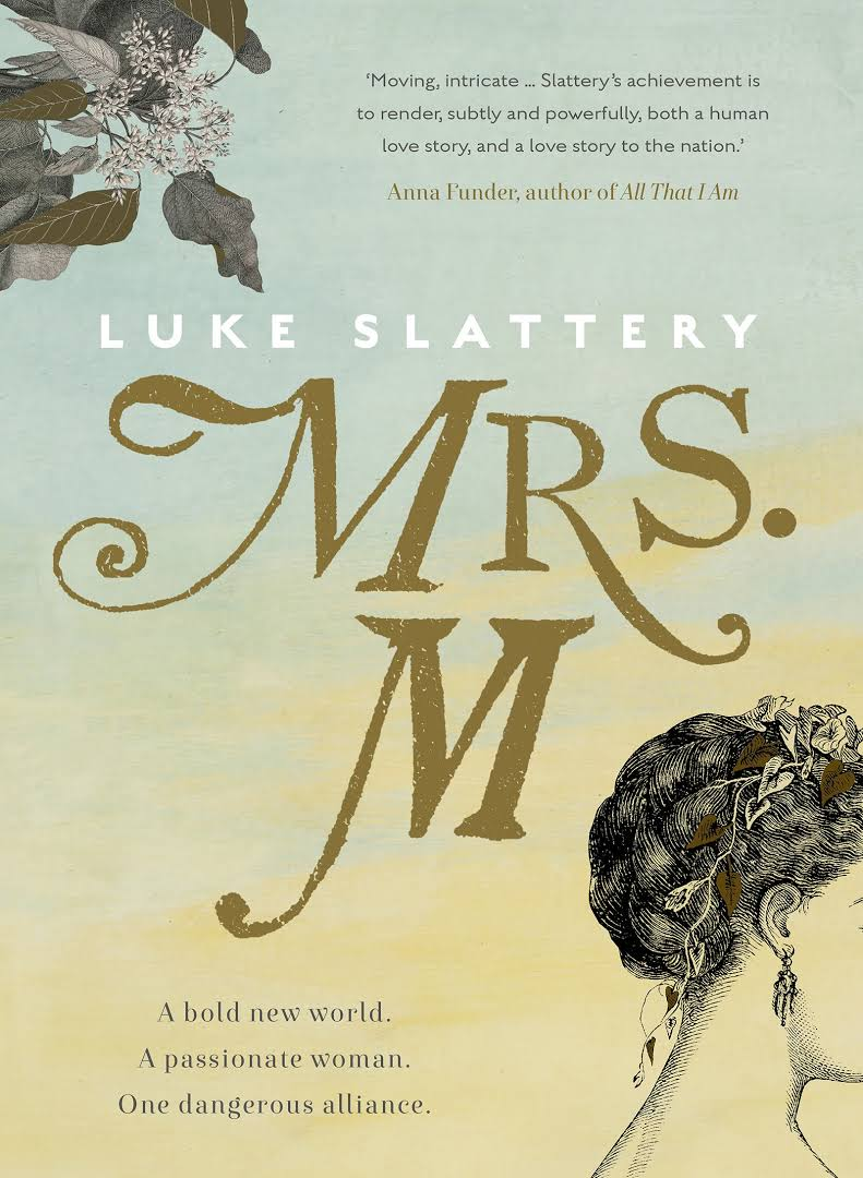 MAYMRS. MLUKE SLATTERY - Mrs M, the fifth book but first novel from journalist Luke Slattery, retells just over a decade of Australian history. The narrator is Elizabeth Macquarie, of Sydney's stone chair, wife to Lachlan Macquarie, Governor of New South Wales from 1810 to 1821. The story is told over the course of a night as Elizabeth struggles to write her husband's epitaph.
