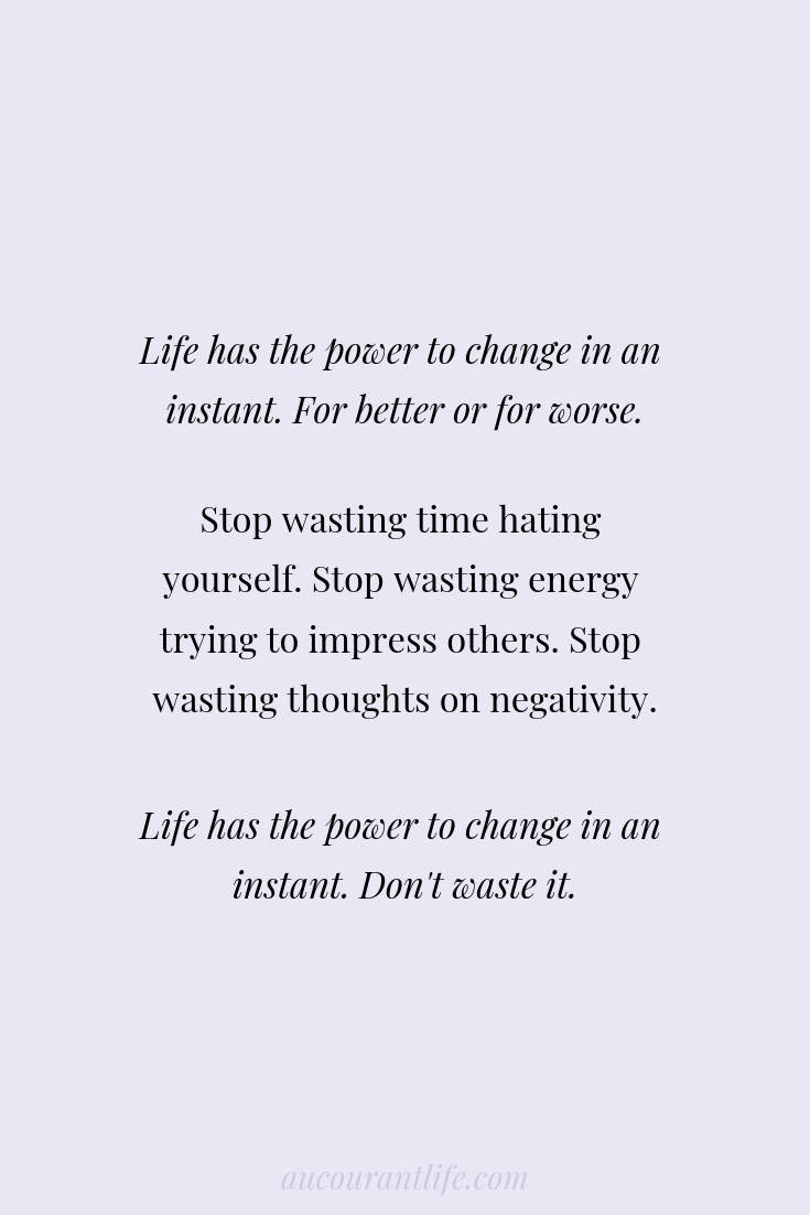 LIFE the power to change in an instant. For better or for worse. Stop wasting time hating yourself. Stop wasting energy trying to impress others. Stop wasting breath on.png