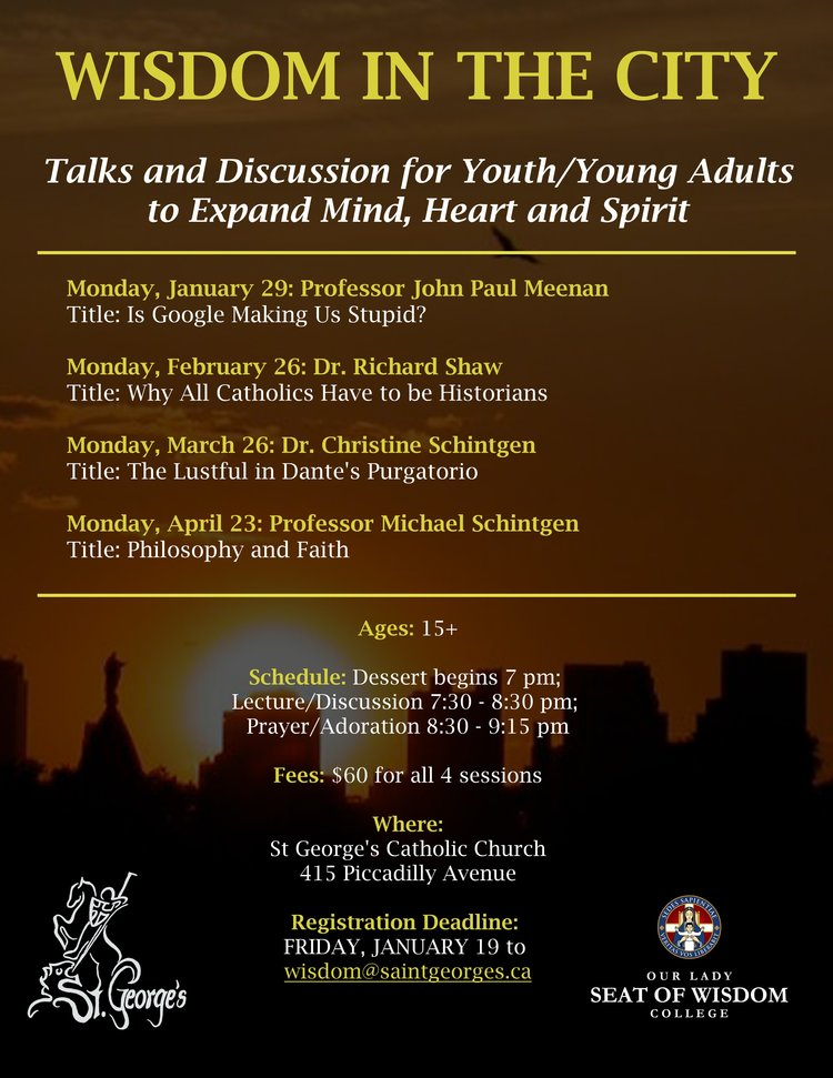 Talks and discussion to expand mind, heart and spirit for youth and young adults (15+) by professors from Our Lady Seat of Wisdom College, in partnership with St George's Parish.  $60 for all 4 evenings (Mondays Jan 29, Feb 26, Mar 26, Apr 23, 7-9:15 pm), which will also include dessert and prayer.  Registration by January 19 to  wisdom@saintgeorges.ca .