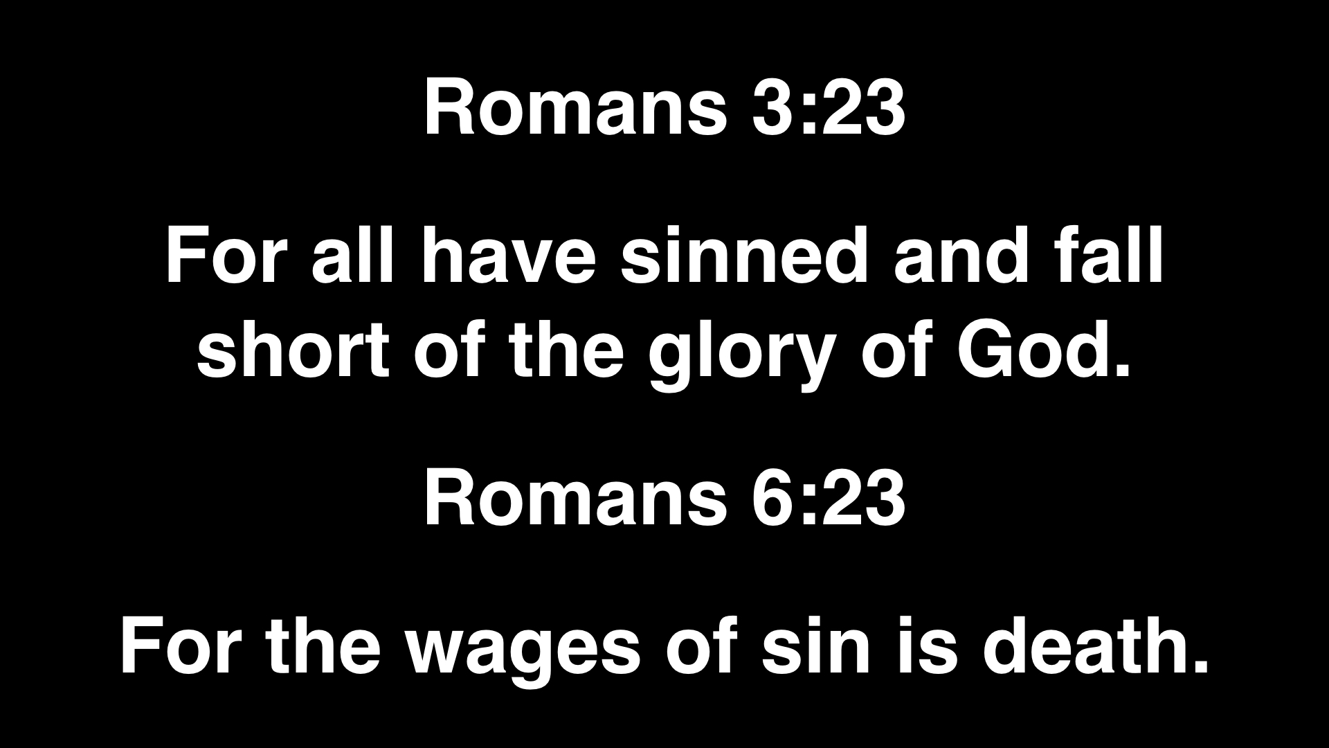 Why don't you read out loud Romans 3:23.What does it say? And now read Romans 6:23 out loud. What does it say? That's bad news, isn't it? But there is Good News.