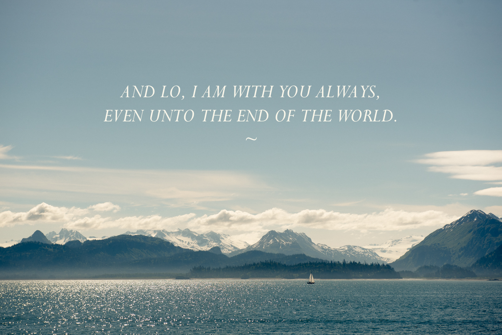 Therefore go and make disciples of all nations, baptizing them in the name of the Father and of the Son and of the Holy Spirit, and teaching them to obey everything I have commanded you. And lo, I am with you always, even unto the end of the world. Matthew 28:20