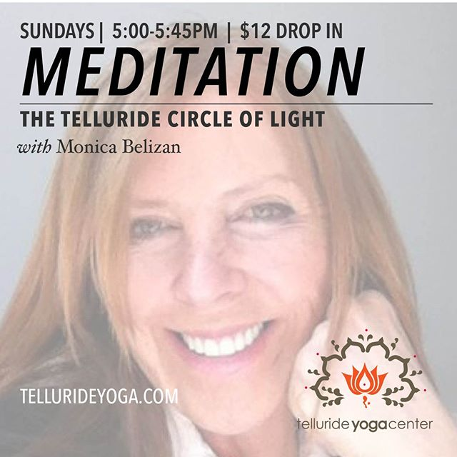 Meditating with Monica – The Telluride Circle of Light.  SUNDAYS 5:00pm-5:45pm  Monica is a Deepak Chopra Center certified meditation instructor.  She has decades of experience studying and practicing with truly enlightened teachers all over the world, which renders her meditation teaching style unique, transformational and inspiring.   Her Vedic approach to meditation is braided with the wisdom of Mindfulness together with other ancient wisdom traditions.   Come and open yourself to learn how to meditate or to deepen your practice.  Monica will give an introduction to the practice and then guide you into a beautiful and profound meditation.  Bio:  An awards winning author, Monica is a Deepak Chopra Center Certified Mediation Instructor and Transformational Life Coach.  She is also the founder of Satya Meditation and Mindfulness of New York.  She teaches regularly in New York City and leads workshops on the mindful habits of happiness in New York and East Hampton, NY.  She teaches to private and corporate clients and volunteers regularly at local domestic abuse shelters for women and children.   As she has now fallen in love with Telluride, she has just moved here and is sharing all these decades of experience with us.  Her dream is to create a Circle of Light in Telluride.   Sign up at tellurideyoga.com or just come by! 201 Society Dr. | Corner of Main and Fir | Upstairs from the Sunglass Headquarters