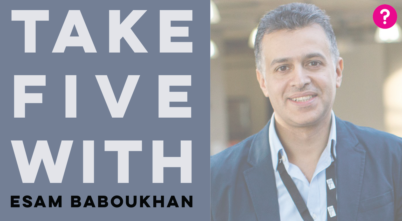 Take Five With Esam Baboukhan - image is a closeup of Esam smiling into the camera