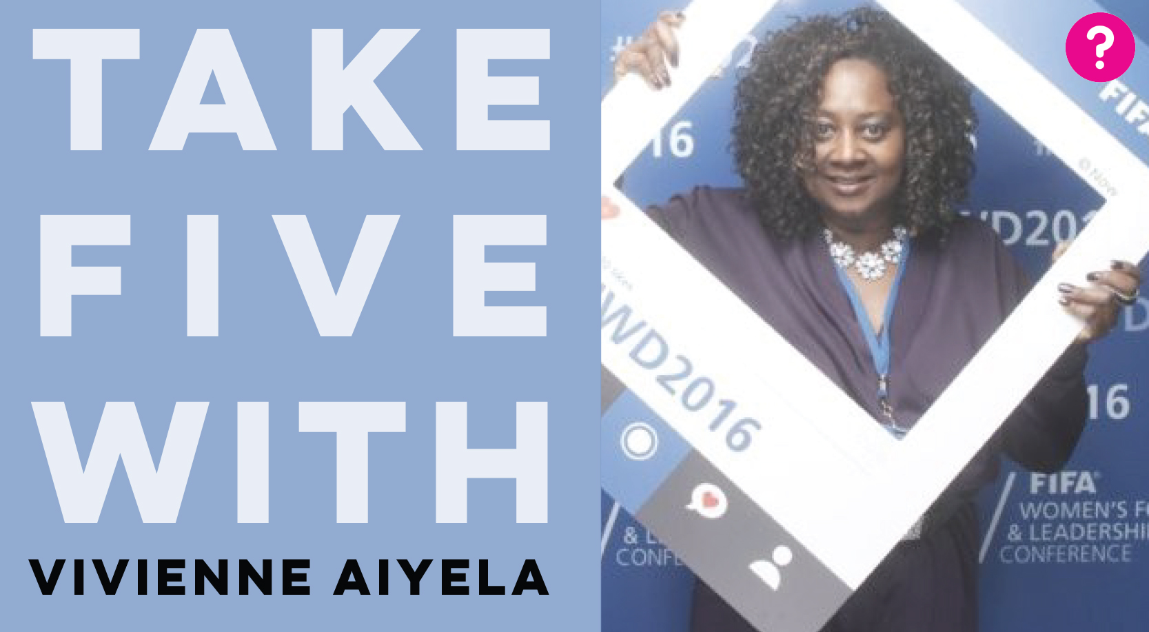 Take Five With Vivienne Aiyela - Vivienne is holding an instagram selfie frame at the 2016 FIFA Women's Football and Leadership Conference