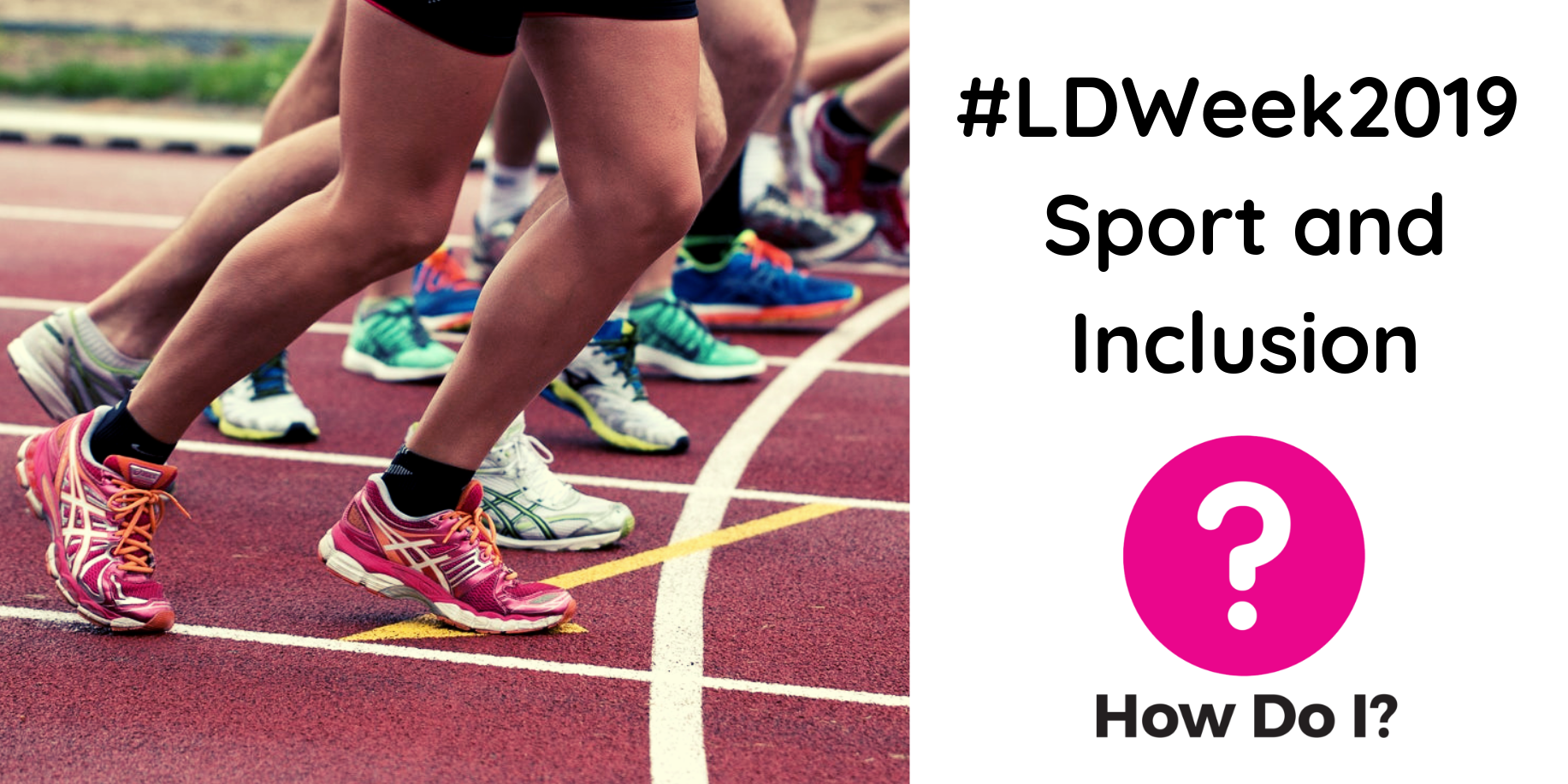 #LDWeek2019 Sport and Inclusion - How Do I? banner. Pictured is a closeup shot of the feet of a group of runners on a running track. They are all wearing trainers and the camera focuses on a pair of pink trainers in particular.