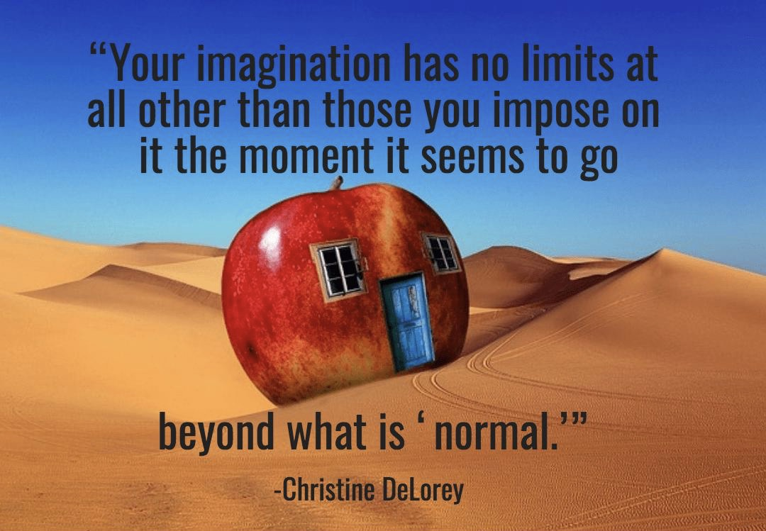 """Your imagination has no limits at all other than those you impose on it the moment it seems to go beyond what is 'normal.'""   -Christine DeLorey"