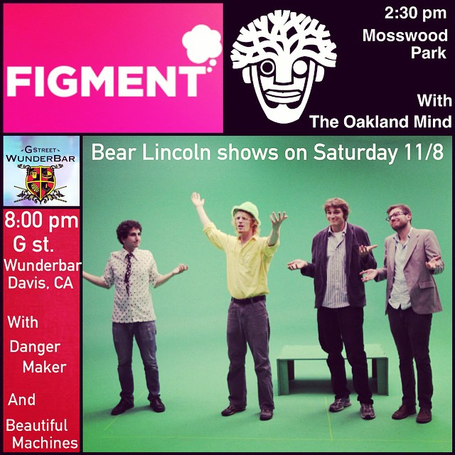 Hullo Lincolnites! We have two shows this Saturday November the 8th we thought you'd like to know about.    First up, BL is part of the FIGMENT festival in Oakland at Mosswood Park, an all-day event which showcases local music and art. And it's FREE! We hit the stage at 2:30, and are followed by the exceedingly talented Hip-Hop group The Oakland Mind.     Then we head up to Davis with Dangermaker and Beautiful Machines for a night show at G. St. Wunderbar. If you know anyone in the Sacramento Valley area might enjoy a Bear Lincoln show, please spread the word.    Thanks y'all!!!