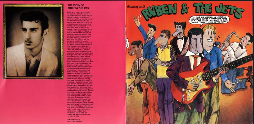 """Happy Thursday folks! A bit of  music history  for your afternoon:      In 1968, Frank Zappa & The Mothers of Invention released a doo-wop album in the style of the '50s greats under the name  """"Ruben & The Jets.""""  The music is GREAT and their 'bac   kstory' very funny. Read it below..    RUBEN SANO was 19 when he quit the group to work on his car. He had just saved up enough money to buy a 53 Nash and four gallons of gray primer. His girl friend said she would leave him forever if he didn't quit playing in the band and fix up his car so they could go to the drive-in and make out. There was already 11 other guys in the band so when he quit nobody missed him except for his car when they had to go to rehearsal or play for a battle of the bands at the American Legion Post in Chino. They are all still good friends even today. The other main guys in the band: NATCHO, LOUIE, PANA & CHUY still come over to RUBEN'S house on Tuesday or Wednesday to listen to his collection of Richie Valens records & also """"Eddie My Love"""". Generally speaking, they save """"Cherry Pie"""" & """"Work With Me Annie"""" till the late part of the evening so they can have something to hum on the way home or to Burger Lane. Some of them continue to hum & pop their fingers even the next day, working in the car wash. Now that they have gotten their big break in show business each one of the main guys in the group voted at the band meeting to keep the name RUBEN on the JETS not only because it sounds real fine & gives it class, but also because it makes it real sharp. RUBEN even likes it too & thinks it is real sharp. All the guys in the band hope that you are sick & tired like they are of all this crazy far out music some of the bands of today are playing. They hope you are so sick & tired of it that you are ready for their real sharp style of music. They are good socially acceptable young men who only want to sing about their girl friends. They want everybody to start dancing close back together again like 1955 be"""