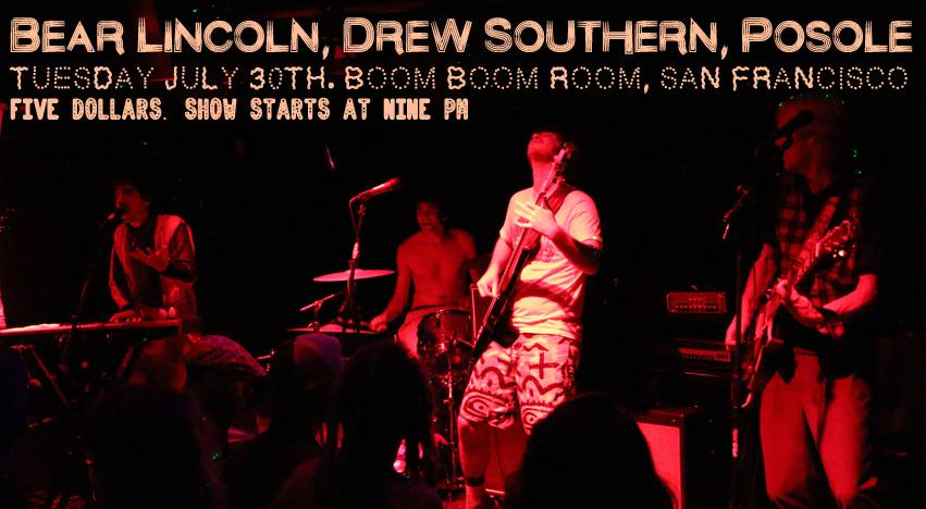 Just announced!    9:30pm: Drew Southern and the Wild Boys   10:30pm: Posole   11:30pm: Bear Lincoln    Drew Southern   www.drewsouthern.com    Posole   http://posolemusic.com/    Bear Lincoln   http://  www.bearlincoln.com/