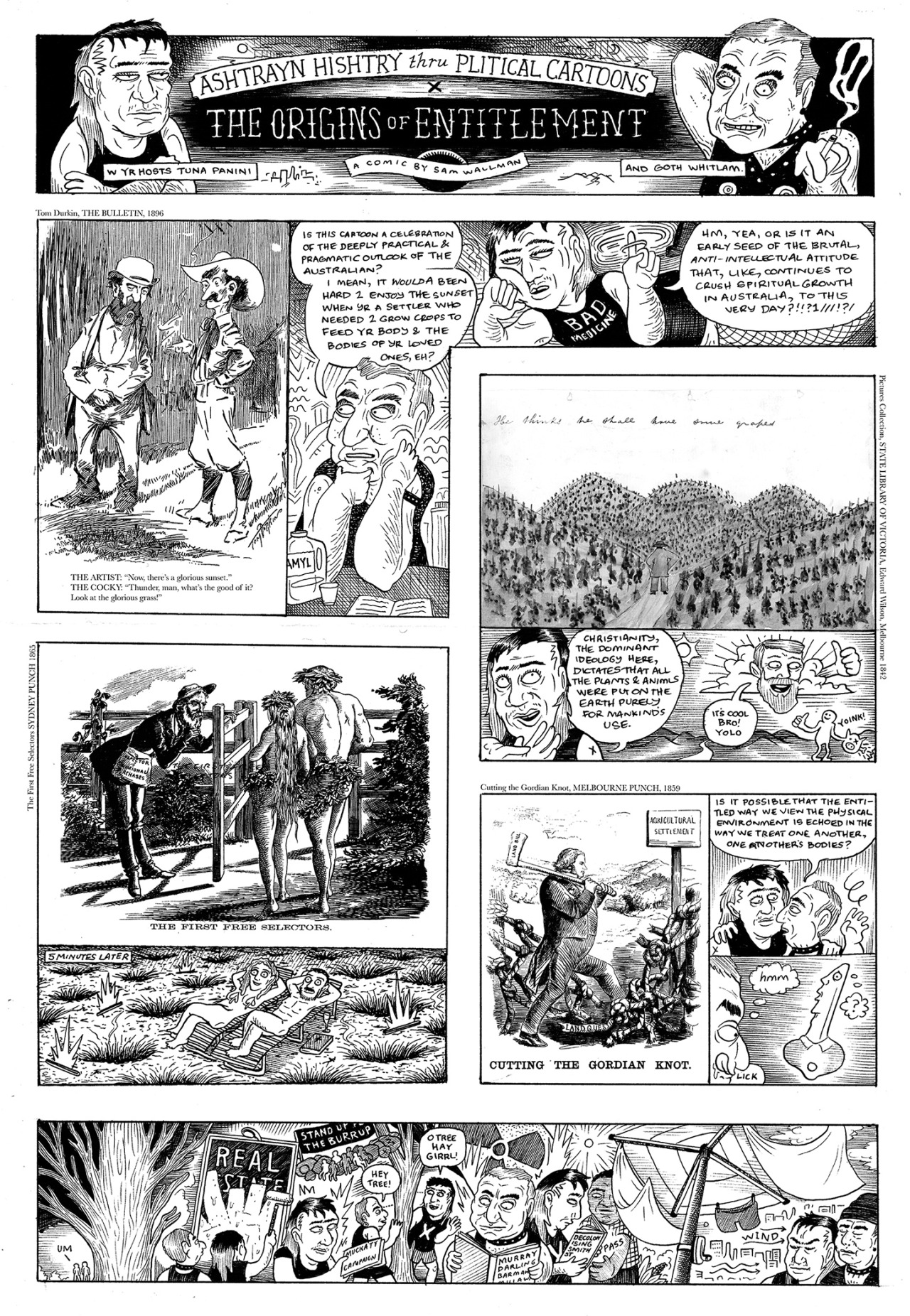 The latest instalment of  Sam Wallman 's series 'Ashtrayan Hishtry through Political Cartoons', in   The Lifted Brow #24: The Medicine Issue  .     penerasespaper :      Ashtrayan Histry thru pliticl cartoons   #6 , from the current issue of the lifted brow which u can buy from  here . this issue has work by tom o'hern, mary leunig, dion kagan, ellena savage and marc pearson, pretty good.