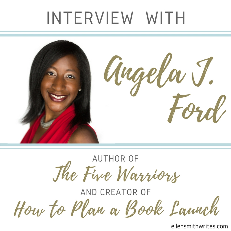 Interview with Angela J. Ford, author of THE FIVE WARRIORS and creator of HOW TO PLAN A BOOK LAUNCH on the ellensmithwrites.com/blog