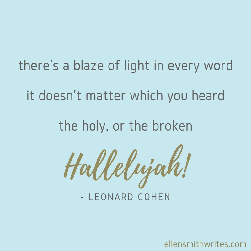"""there's a blaze of light in every word/ it doesn't matter which you heard/ the holy, or the broken Hallelujah!"" Leonard Cohen 