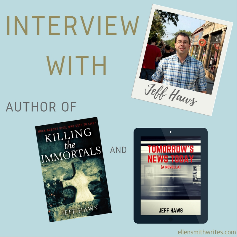 Interview with Jeff Haws, author of Killing the Immortals and Tomorrow's News Today | Blog post on ellensmithwrites.com