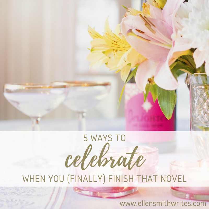 5 Ways to Celebrate When You (Finally) Finish Your Novel || www.ellensmithwrites.com